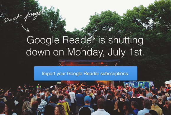 Google Reader is shutting down on Monday, July 1st. Import your google reader subscribers.
